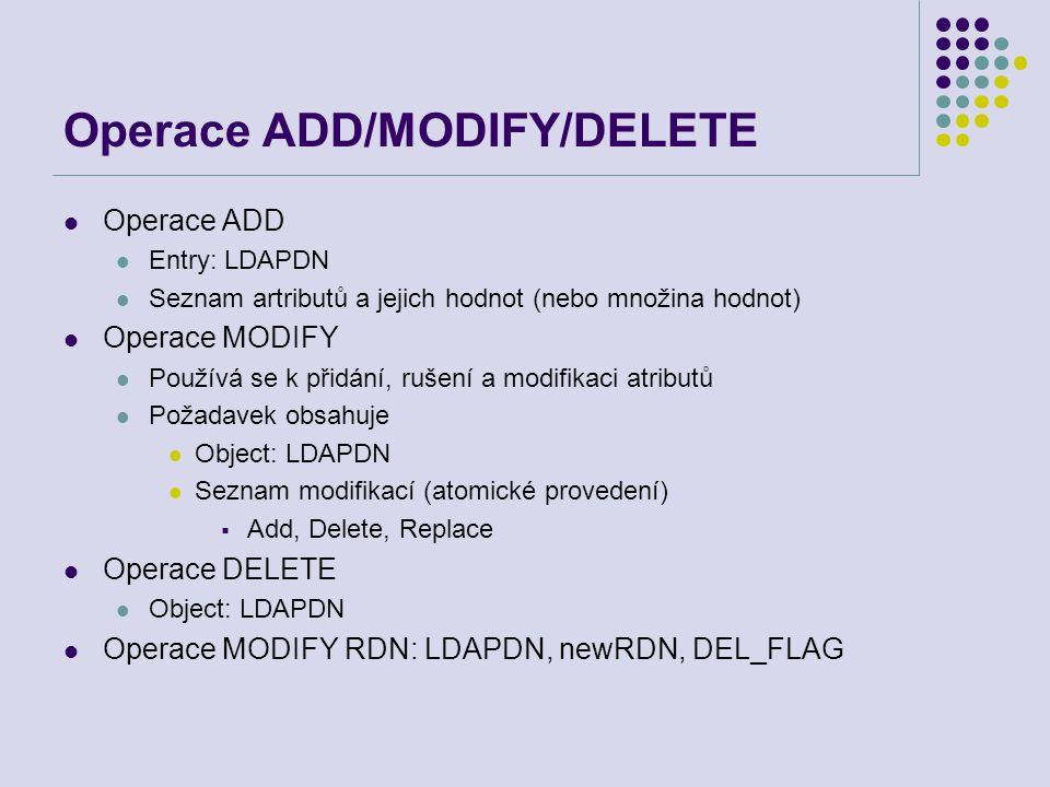 Operace ADD/MODIFY/DELETE Operace ADD Entry: LDAPDN Seznam artributů a jejich hodnot (nebo množina hodnot) Operace MODIFY Používá se k přidání, rušení