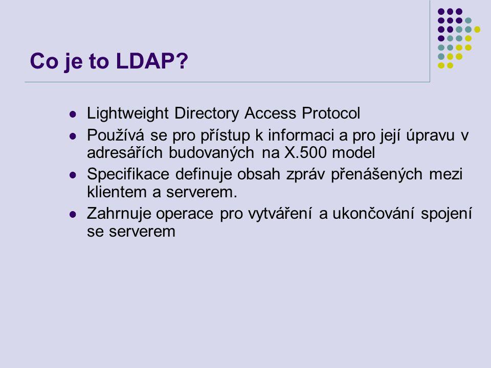 LDAP funkce a operace Ověřování BIND/UNBIND – připojení/odpojení ABANDON – opuštění – zrušení operace Dotazování Search - vyhledání Compare entry - porovnání Opravy Add an entry – přidání položky Delete an entry (pouze listy stromu, ne aliasy) – zrušení položky Modify an entry, Modify DN/RDN (jméno, relativní jméno) – modifikace položky nebo jména položky