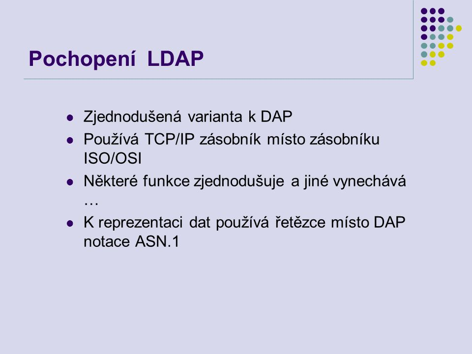 Operace BIND/UNBIND/ABANDON Požadavek obsahuje verzi LDAP, jméno pod kterým se chce klient připojit, typ ověřování Jednoduché – anonymní, jednoduché nešifrované heslo Kerberos v4 k LDAP serveru (krbv42LDAP) Kerberos v4 k DSA serveru (krbv42DSA) Server odpovídá indikací stavu UNBIND: ukončuje relaci UnbindRequest ::= [APPLICATION 2] NULL ABANDON: MessageID to abandon