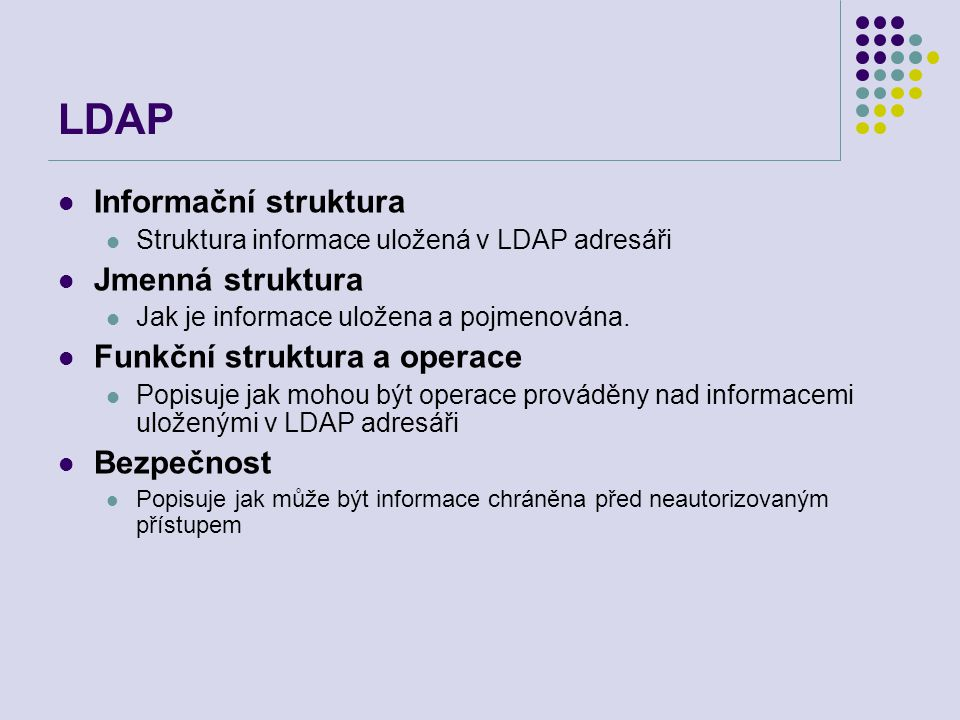 LDAP Informační struktura Struktura informace uložená v LDAP adresáři Jmenná struktura Jak je informace uložena a pojmenována. Funkční struktura a ope