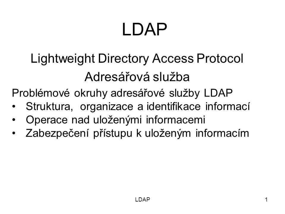 1 LDAP Lightweight Directory Access Protocol Adresářová služba Problémové okruhy adresářové služby LDAP Struktura, organizace a identifikace informací Operace nad uloženými informacemi Zabezpečení přístupu k uloženým informacím LDAP