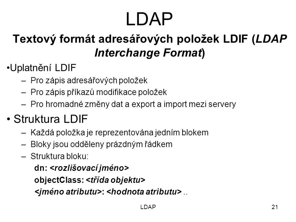 Textový formát adresářových položek LDIF (LDAP Interchange Format) Uplatnění LDIF –Pro zápis adresářových položek –Pro zápis příkazů modifikace položek –Pro hromadné změny dat a export a import mezi servery Struktura LDIF –Každá položka je reprezentována jedním blokem –Bloky jsou odděleny prázdným řádkem –Struktura bloku: dn: objectClass: :..