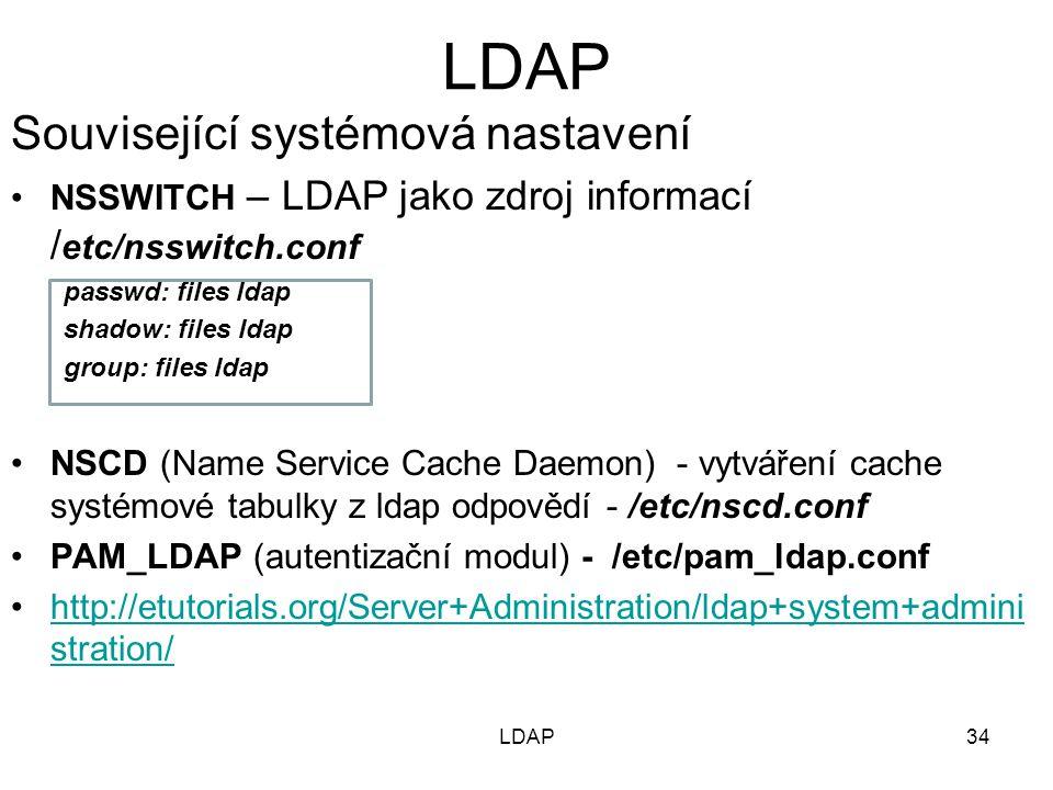 Související systémová nastavení NSSWITCH – LDAP jako zdroj informací / etc/nsswitch.conf passwd: files ldap shadow: files ldap group: files ldap NSCD (Name Service Cache Daemon) - vytváření cache systémové tabulky z ldap odpovědí - /etc/nscd.conf PAM_LDAP (autentizační modul) - /etc/pam_ldap.conf http://etutorials.org/Server+Administration/ldap+system+admini stration/http://etutorials.org/Server+Administration/ldap+system+admini stration/ 34LDAP