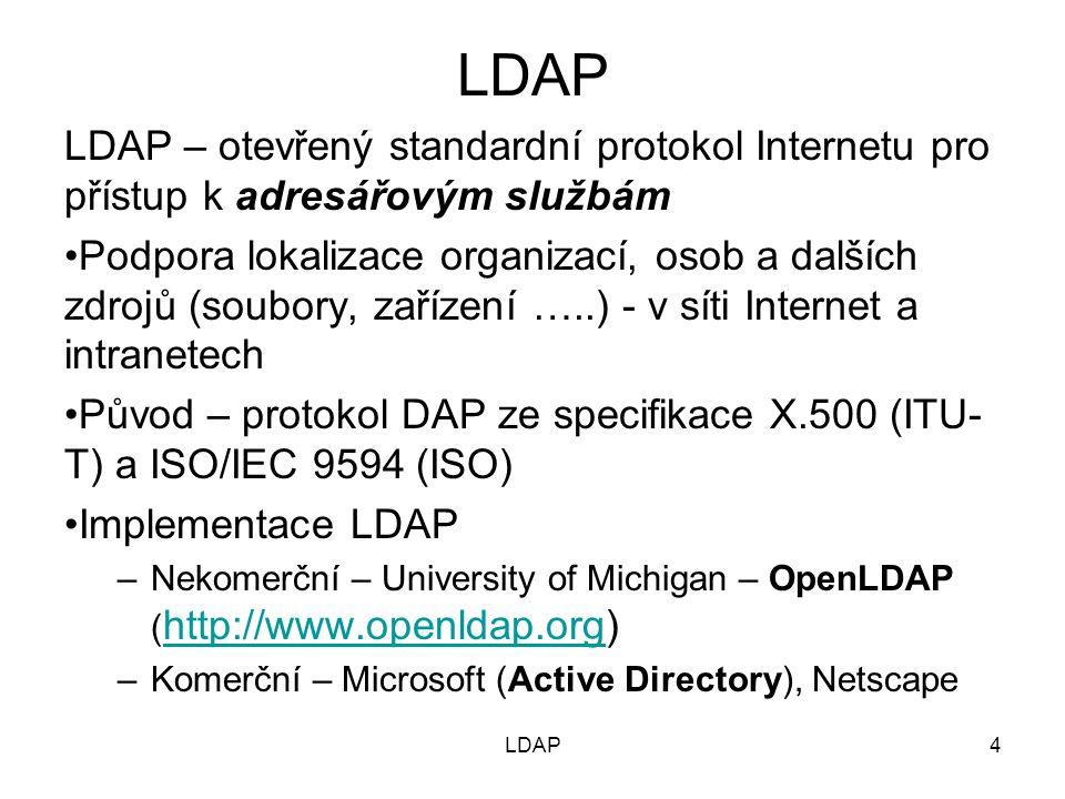4 LDAP – otevřený standardní protokol Internetu pro přístup k adresářovým službám Podpora lokalizace organizací, osob a dalších zdrojů (soubory, zařízení …..) - v síti Internet a intranetech Původ – protokol DAP ze specifikace X.500 (ITU- T) a ISO/IEC 9594 (ISO) Implementace LDAP –Nekomerční – University of Michigan – OpenLDAP ( http://www.openldap.org) http://www.openldap.org –Komerční – Microsoft (Active Directory), Netscape LDAP