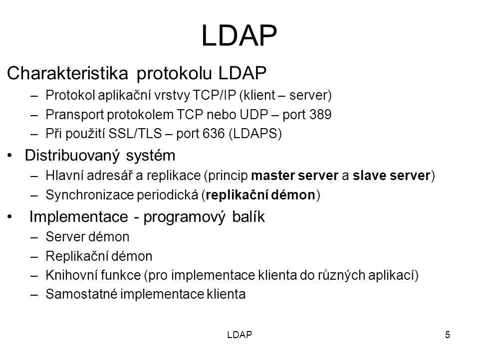 5 Charakteristika protokolu LDAP –Protokol aplikační vrstvy TCP/IP (klient – server) –Pransport protokolem TCP nebo UDP – port 389 –Při použití SSL/TLS – port 636 (LDAPS) Distribuovaný systém –Hlavní adresář a replikace (princip master server a slave server) –Synchronizace periodická (replikační démon) Implementace - programový balík –Server démon –Replikační démon –Knihovní funkce (pro implementace klienta do různých aplikací) –Samostatné implementace klienta LDAP
