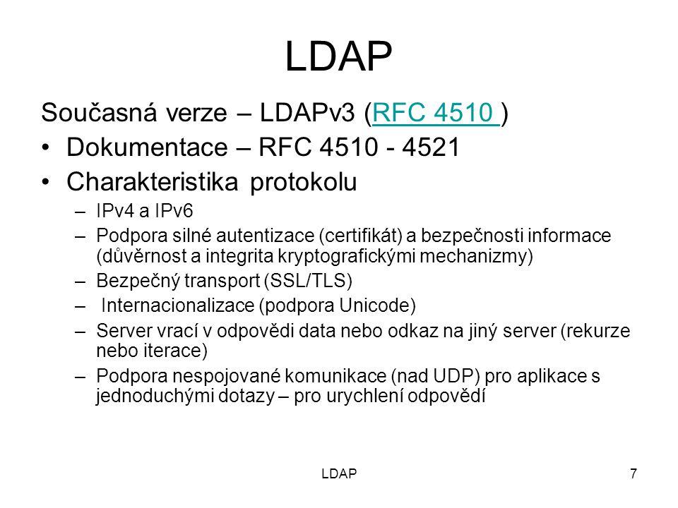 7 Současná verze – LDAPv3 (RFC 4510 )RFC 4510 Dokumentace – RFC 4510 - 4521 Charakteristika protokolu –IPv4 a IPv6 –Podpora silné autentizace (certifikát) a bezpečnosti informace (důvěrnost a integrita kryptografickými mechanizmy) –Bezpečný transport (SSL/TLS) – Internacionalizace (podpora Unicode) –Server vrací v odpovědi data nebo odkaz na jiný server (rekurze nebo iterace) –Podpora nespojované komunikace (nad UDP) pro aplikace s jednoduchými dotazy – pro urychlení odpovědí LDAP