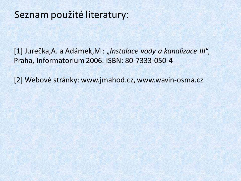 """Seznam použité literatury: [1] Jurečka,A. a Adámek,M : """"Instalace vody a kanalizace III"""", Praha, Informatorium 2006. ISBN: 80-7333-050-4 [2] Webové st"""