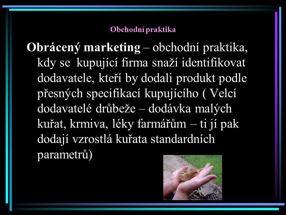 Obchodní praktika Obrácený marketing – obchodní praktika, kdy se kupující firma snaží identifikovat dodavatele, kteří by dodali produkt podle přesných specifikací kupujícího ( Velcí dodavatelé drůbeže – dodávka malých kuřat, krmiva, léky farmářům – ti jí pak dodají vzrostlá kuřata standardních parametrů)
