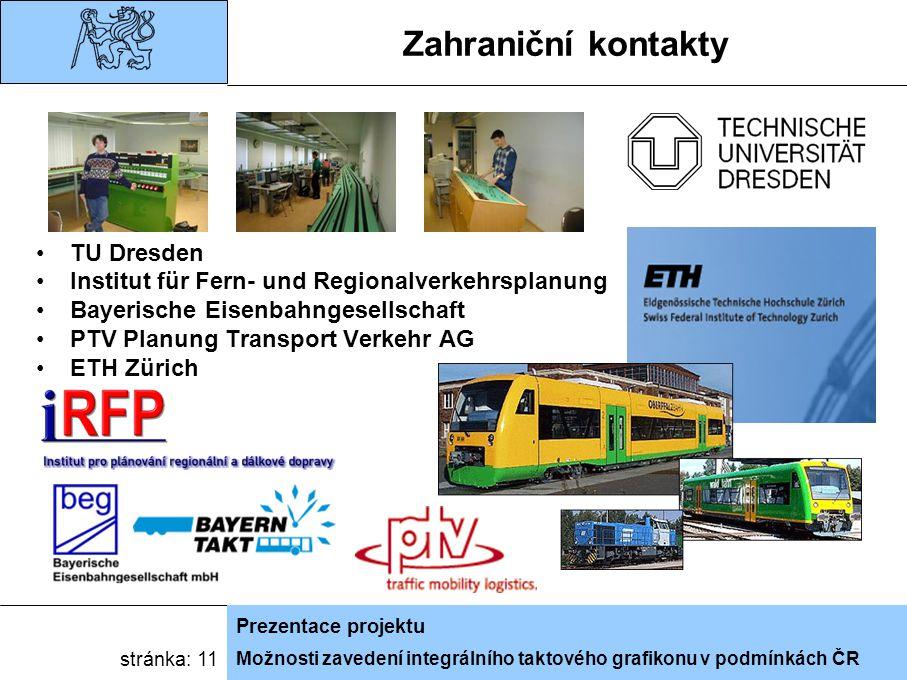 Možnosti zavedení integrálního taktového grafikonu v podmínkách ČR Prezentace projektu stránka: 11 Zahraniční kontakty TU Dresden Institut für Fern- und Regionalverkehrsplanung Bayerische Eisenbahngesellschaft PTV Planung Transport Verkehr AG ETH Zürich