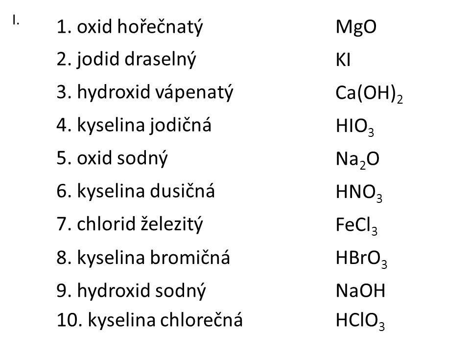 3. hydroxid vápenatý 1. oxid hořečnatý 2. jodid draselný 6. kyselina dusičná 8. kyselina bromičná 7. chlorid železitý 5. oxid sodný 4. kyselina jodičn