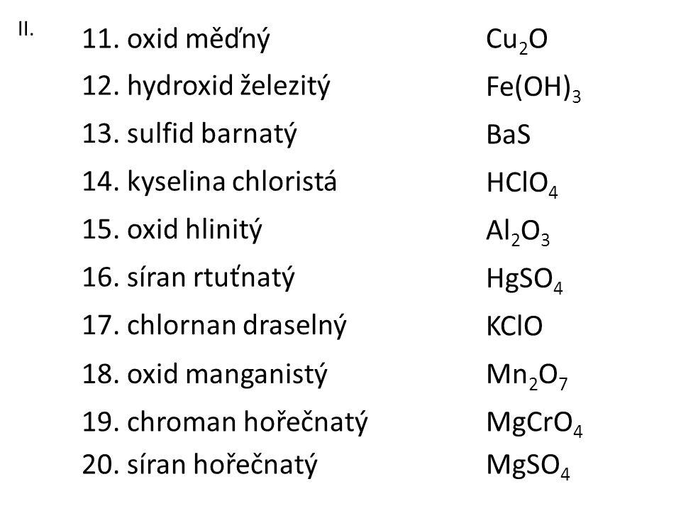 13. sulfid barnatý 11. oxid měďný 12. hydroxid železitý 16. síran rtuťnatý 18. oxid manganistý 17. chlornan draselný 15. oxid hlinitý 14. kyselina chl
