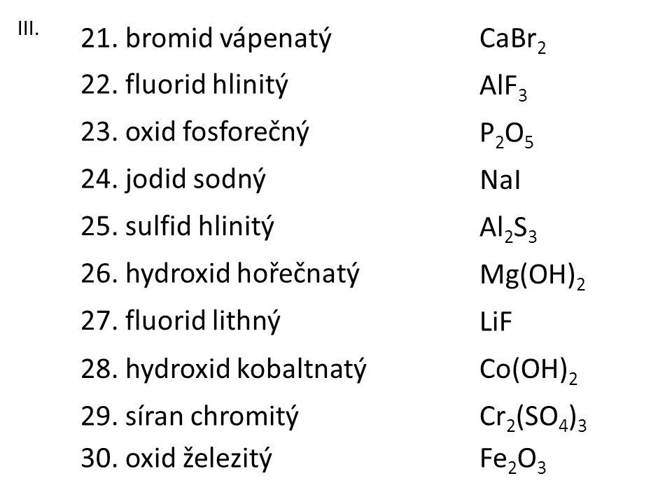 23. oxid fosforečný 21. bromid vápenatý 22. fluorid hlinitý 26. hydroxid hořečnatý 28. hydroxid kobaltnatý 27. fluorid lithný 25. sulfid hlinitý 24. j