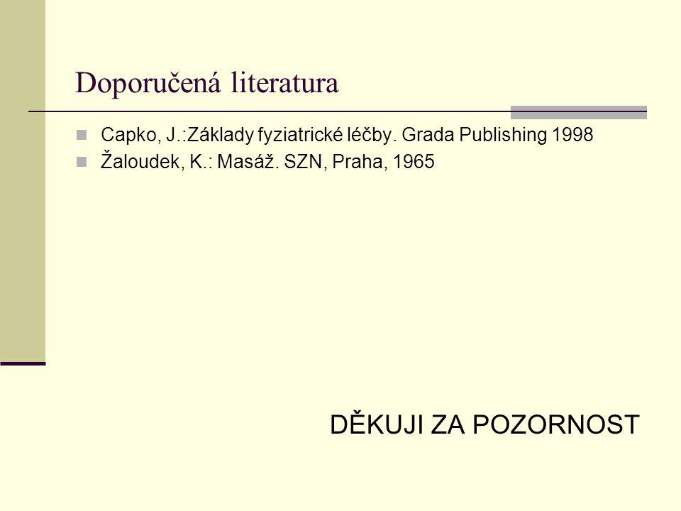 Doporučená literatura Capko, J.:Základy fyziatrické léčby. Grada Publishing 1998 Žaloudek, K.: Masáž. SZN, Praha, 1965 DĚKUJI ZA POZORNOST