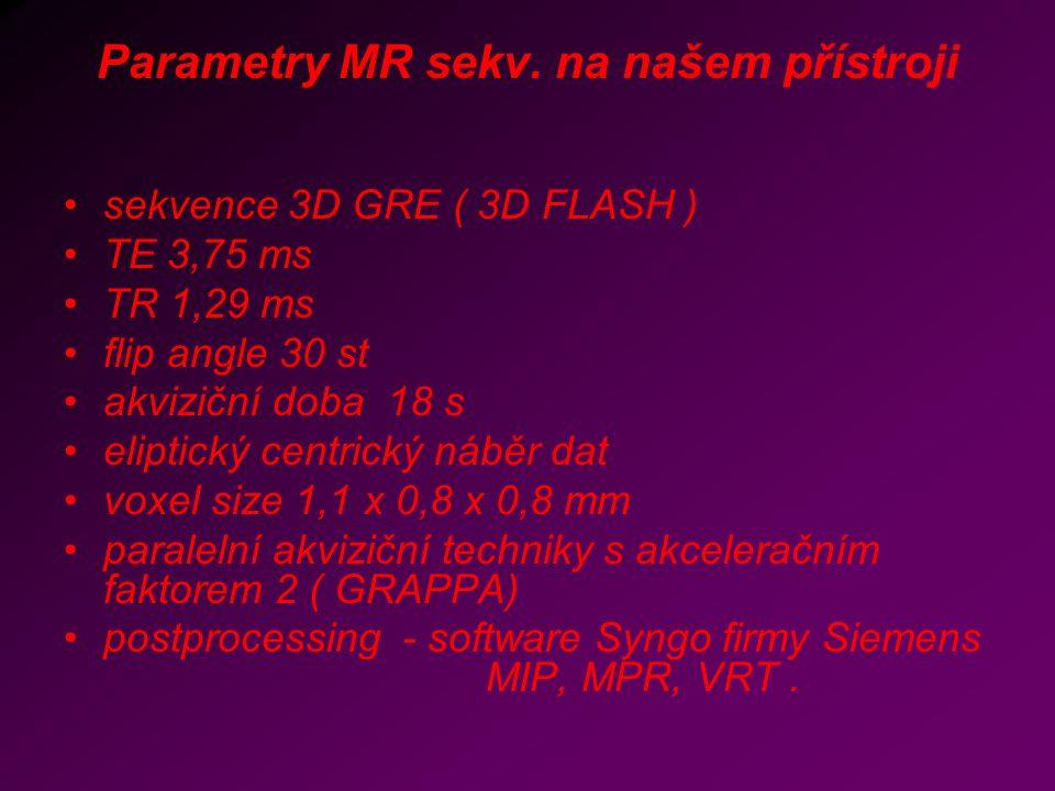 Parametry MR sekv. na našem přístroji sekvence 3D GRE ( 3D FLASH ) TE 3,75 ms TR 1,29 ms flip angle 30 st akviziční doba 18 s eliptický centrický nábě