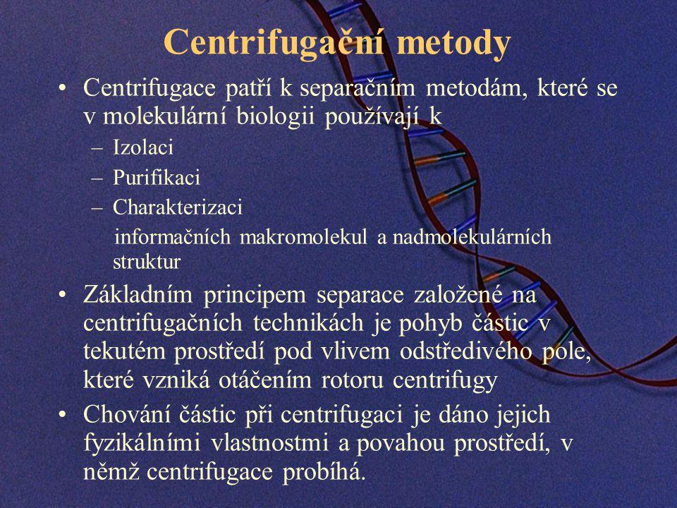 Centrifugační metody Centrifugace patří k separačním metodám, které se v molekulární biologii používají k –Izolaci –Purifikaci –Charakterizaci informačních makromolekul a nadmolekulárních struktur Základním principem separace založené na centrifugačních technikách je pohyb částic v tekutém prostředí pod vlivem odstředivého pole, které vzniká otáčením rotoru centrifugy Chování částic při centrifugaci je dáno jejich fyzikálními vlastnostmi a povahou prostředí, v němž centrifugace probíhá.