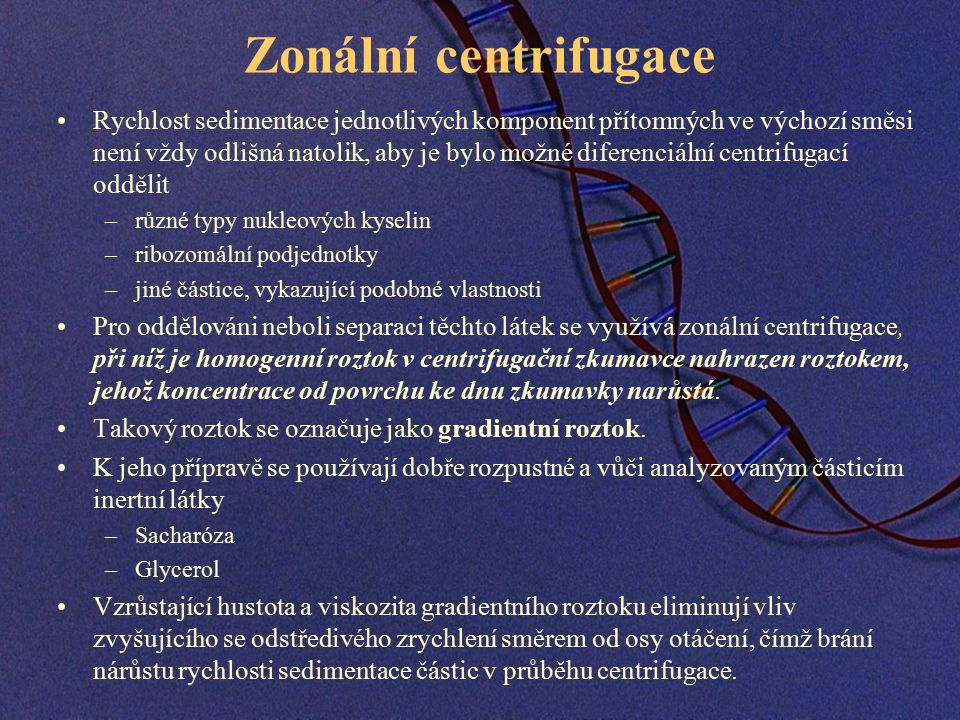 Zonální centrifugace Rychlost sedimentace jednotlivých komponent přítomných ve výchozí směsi není vždy odlišná natolik, aby je bylo možné diferenciální centrifugací oddělit –různé typy nukleových kyselin –ribozomální podjednotky –jiné částice, vykazující podobné vlastnosti Pro oddělováni neboli separaci těchto látek se využívá zonální centrifugace, při níž je homogenní roztok v centrifugační zkumavce nahrazen roztokem, jehož koncentrace od povrchu ke dnu zkumavky narůstá.