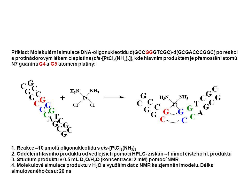 Příklad: Molekulární simulace DNA-oligonukleotidu d(GCCGGGTCGC)-d(GCGACCCGGC) po reakci s protinádorovým lékem cisplatina (cis-[PtCl 2 (NH 3 ) 2 ]), kde hlavním produktem je přemostění atomů N7 guaninů G4 a G5 atomem platiny: 1.
