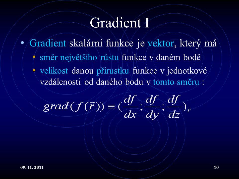 09. 11. 201110 Gradient I Gradient skalární funkce je vektor, který má směr největšího růstu funkce v daném bodě velikost danou přírustku funkce v jed