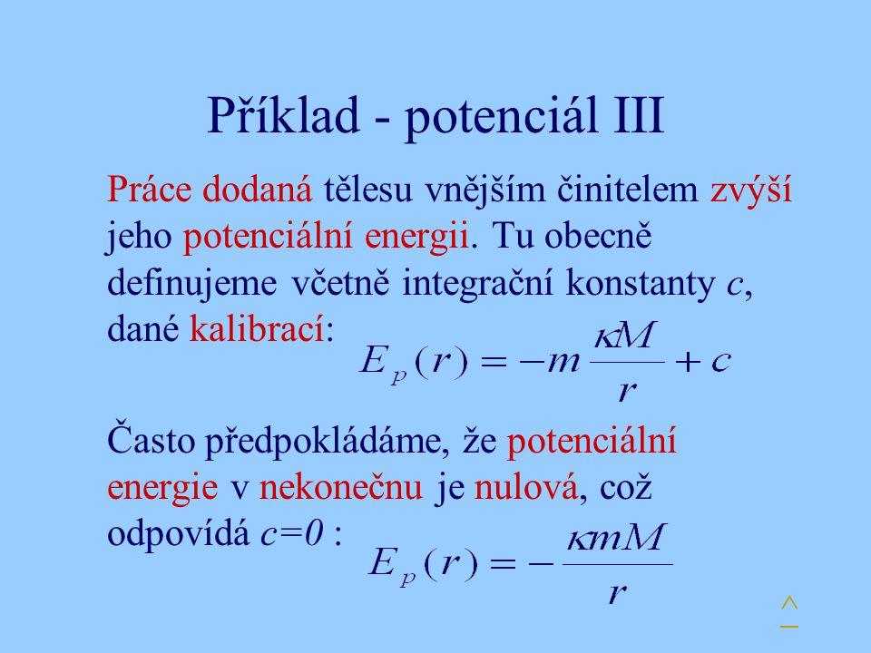 Příklad - potenciál III Práce dodaná tělesu vnějším činitelem zvýší jeho potenciální energii. Tu obecně definujeme včetně integrační konstanty c, dané