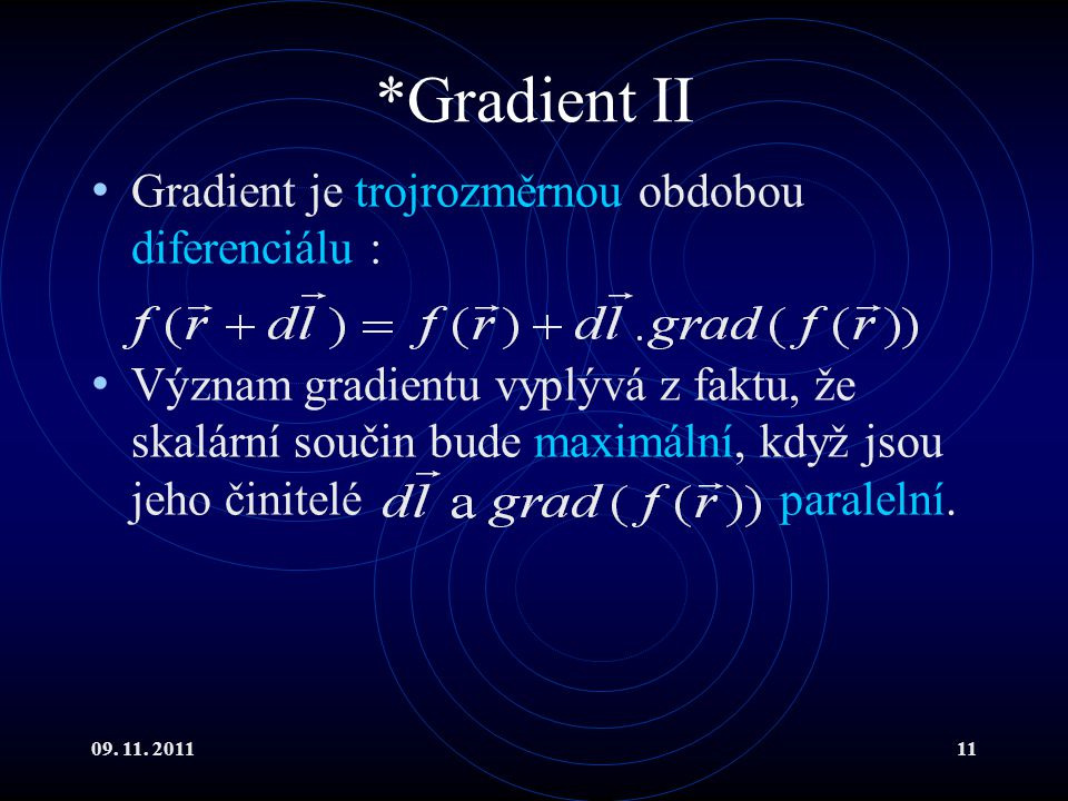 09. 11. 201111 *Gradient II Gradient je trojrozměrnou obdobou diferenciálu : Význam gradientu vyplývá z faktu, že skalární součin bude maximální, když