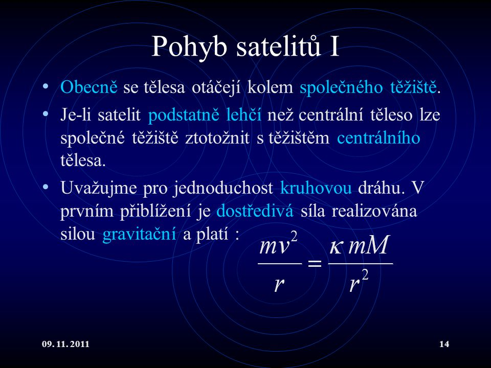 09. 11. 201114 Pohyb satelitů I Obecně se tělesa otáčejí kolem společného těžiště. Je-li satelit podstatně lehčí než centrální těleso lze společné těž