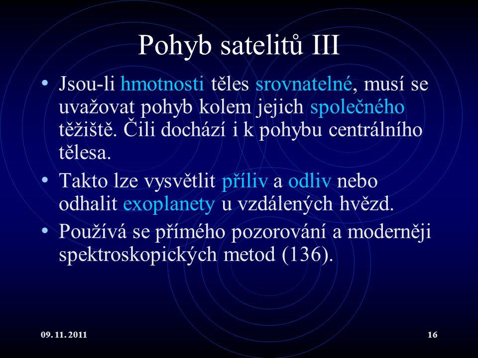 09. 11. 201116 Pohyb satelitů III Jsou-li hmotnosti těles srovnatelné, musí se uvažovat pohyb kolem jejich společného těžiště. Čili dochází i k pohybu