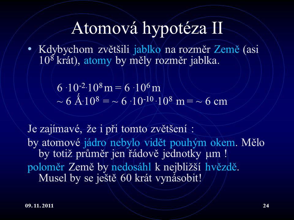 09. 11. 201124 Atomová hypotéza II Kdybychom zvětšili jablko na rozměr Země (asi 10 8 krát), atomy by měly rozměr jablka. 6. 10 -2. 10 8 m = 6. 10 6 m