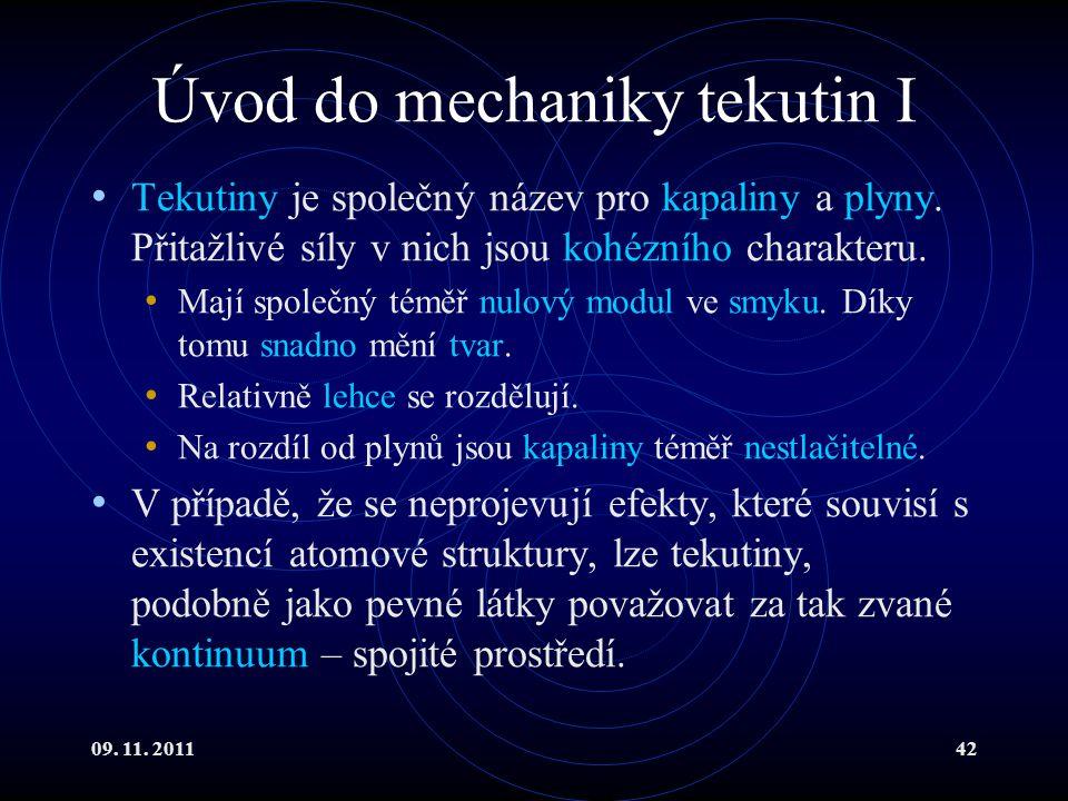09. 11. 201142 Úvod do mechaniky tekutin I Tekutiny je společný název pro kapaliny a plyny. Přitažlivé síly v nich jsou kohézního charakteru. Mají spo