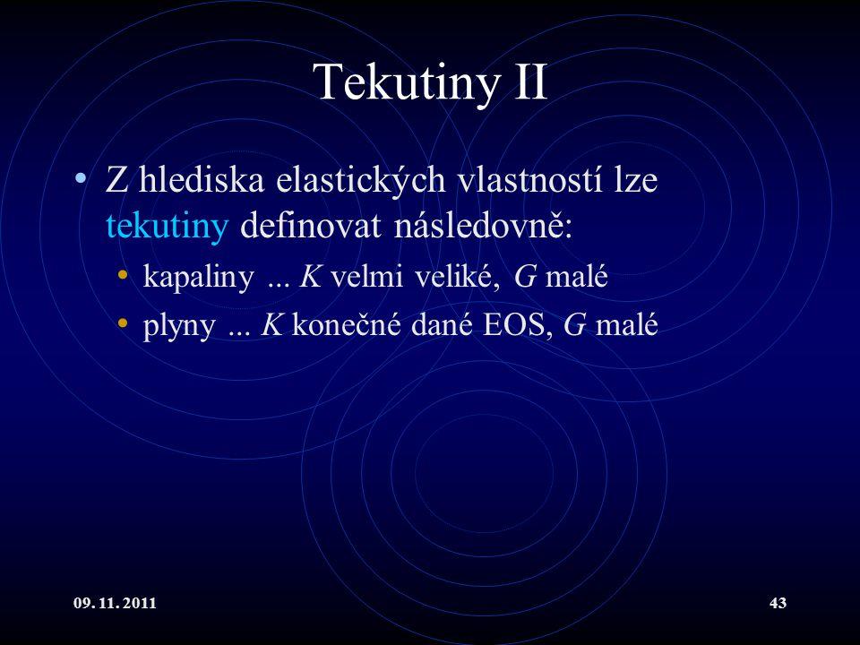 09. 11. 201143 Tekutiny II Z hlediska elastických vlastností lze tekutiny definovat následovně: kapaliny... K velmi veliké, G malé plyny... K konečné