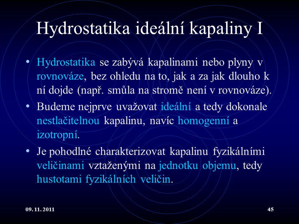 09. 11. 201145 Hydrostatika ideální kapaliny I Hydrostatika se zabývá kapalinami nebo plyny v rovnováze, bez ohledu na to, jak a za jak dlouho k ní do