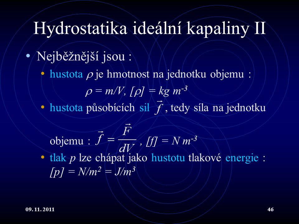 09. 11. 201146 Hydrostatika ideální kapaliny II Nejběžnější jsou : hustota  je hmotnost na jednotku objemu :  = m/V, [  ] = kg m -3 hustota působíc