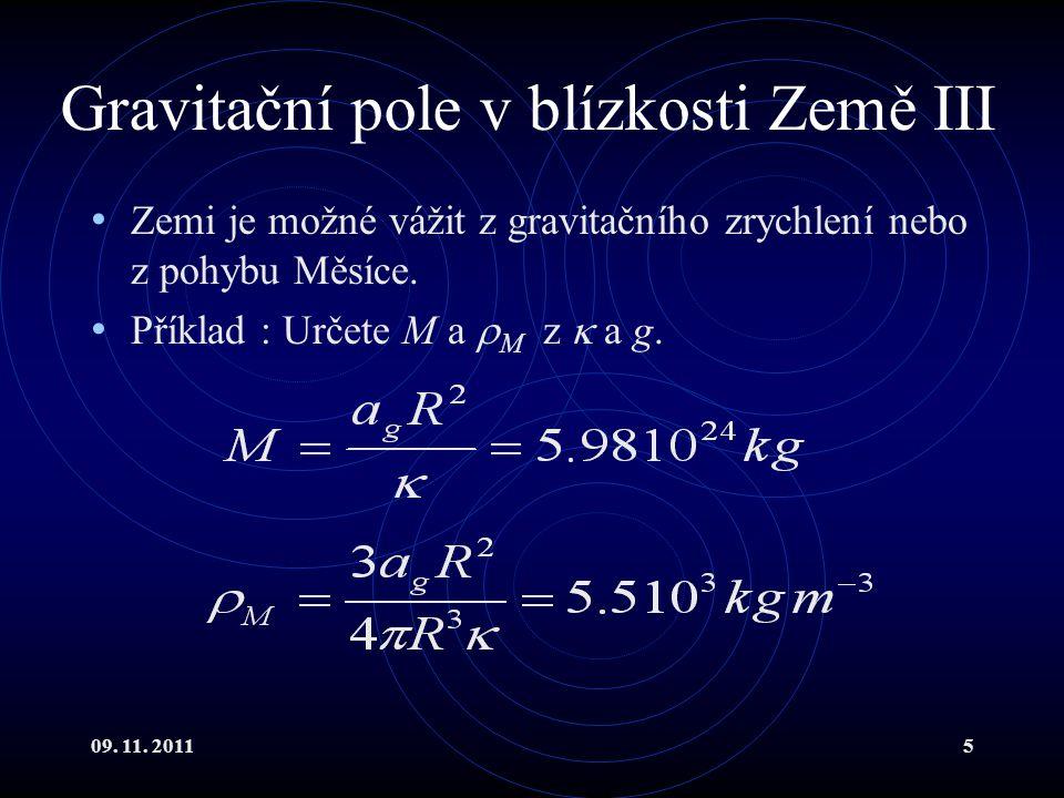 09. 11. 20115 Gravitační pole v blízkosti Země III Zemi je možné vážit z gravitačního zrychlení nebo z pohybu Měsíce. Příklad : Určete M a  M z  a g