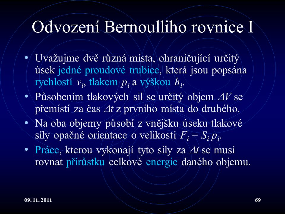 09. 11. 201169 Odvození Bernoulliho rovnice I Uvažujme dvě různá místa, ohraničující určitý úsek jedné proudové trubice, která jsou popsána rychlostí