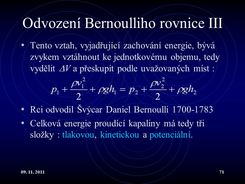 09. 11. 201171 Odvození Bernoulliho rovnice III Tento vztah, vyjadřující zachování energie, bývá zvykem vztáhnout ke jednotkovému objemu, tedy vydělit