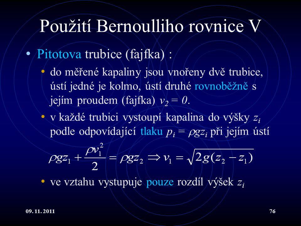 09. 11. 201176 Použití Bernoulliho rovnice V Pitotova trubice (fajfka) : do měřené kapaliny jsou vnořeny dvě trubice, ústí jedné je kolmo, ústí druhé