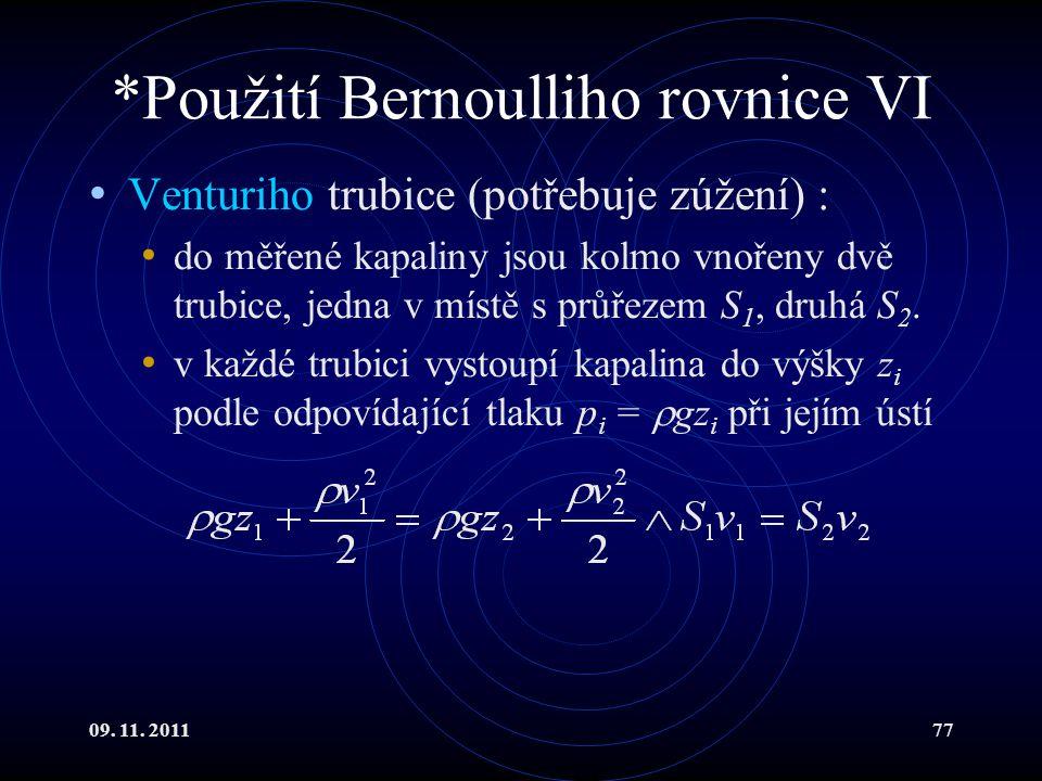 09. 11. 201177 *Použití Bernoulliho rovnice VI Venturiho trubice (potřebuje zúžení) : do měřené kapaliny jsou kolmo vnořeny dvě trubice, jedna v místě