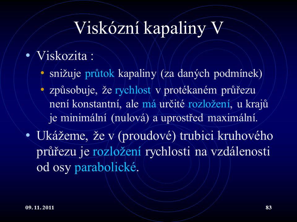 09. 11. 201183 Viskózní kapaliny V Viskozita : snižuje průtok kapaliny (za daných podmínek) způsobuje, že rychlost v protékaném průřezu není konstantn