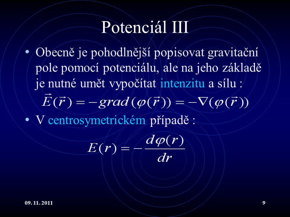 09. 11. 20119 Potenciál III Obecně je pohodlnější popisovat gravitační pole pomocí potenciálu, ale na jeho základě je nutné umět vypočítat intenzitu a