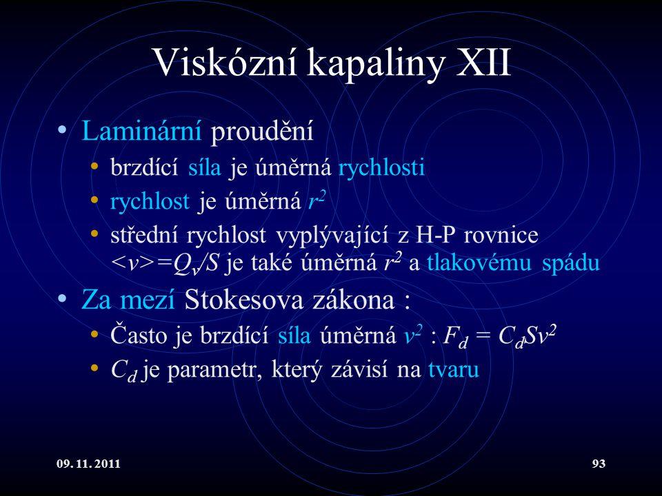 09. 11. 201193 Viskózní kapaliny XII Laminární proudění brzdící síla je úměrná rychlosti rychlost je úměrná r 2 střední rychlost vyplývající z H-P rov