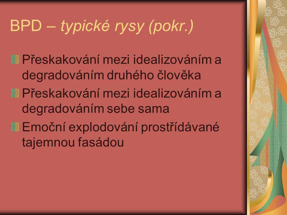 BPD – typické rysy (pokr.) Přeskakování mezi idealizováním a degradováním druhého člověka Přeskakování mezi idealizováním a degradováním sebe sama Emoční explodování prostřídávané tajemnou fasádou
