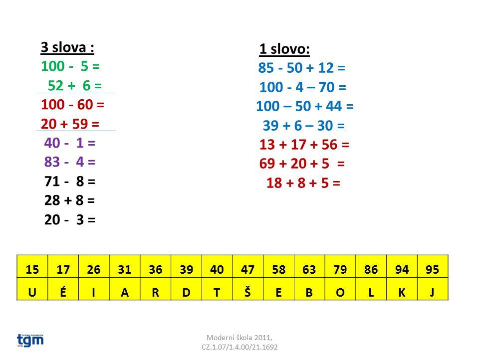 3 slova : 100 - 5 = 52 + 6 = 100 - 60 = 20 + 59 = 40 - 1 = 83 - 4 = 71 - 8 = 28 + 8 = 20 - 3 = 1 slovo: 85 - 50 + 12 = 100 - 4 – 70 = 100 – 50 + 44 = 39 + 6 – 30 = 13 + 17 + 56 = 69 + 20 + 5 = 18 + 8 + 5 = 1517263136394047586379869495 UÉIARDTŠEBOLKJ