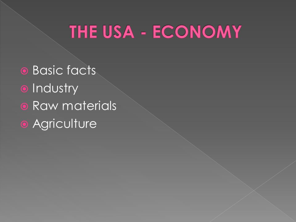  The US economy is one of the biggest in the world  30% of the world´s industrial production  Member of G 8  It is focused on services and research (72%),advanced technologies and industries (25%), agriculture (3%)  The greatest concentration of industry › The North – East, Lower Lakes Region (in the Middle West), Pacific states (west)