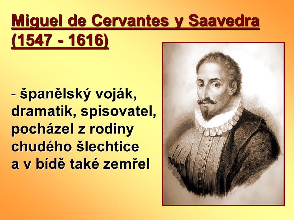 Miguel de Cervantes y Saavedra (1547 - 1616) - španělský voják, dramatik, spisovatel, pocházel z rodiny chudého šlechtice a v bídě také zemřel
