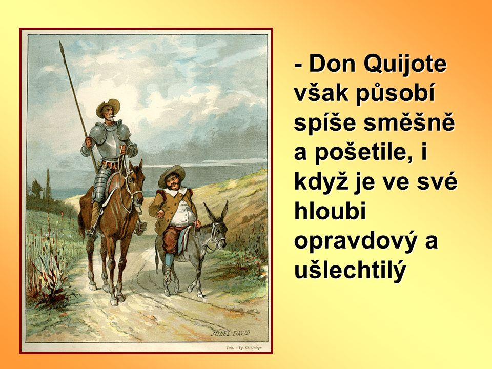- Don Quijote však působí spíše směšně a pošetile, i když je ve své hloubi opravdový a ušlechtilý