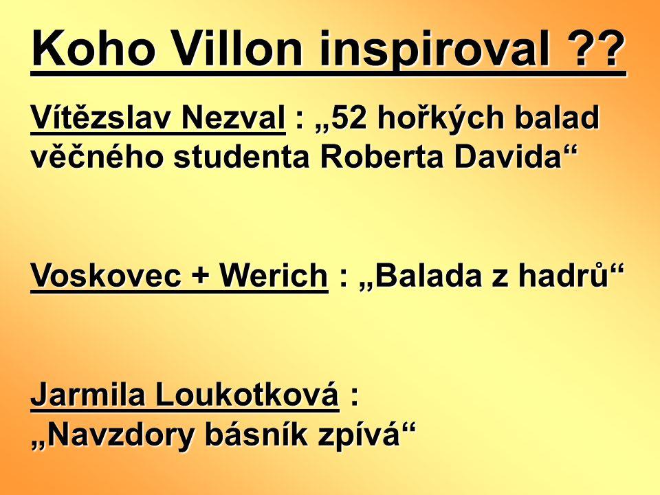 "Koho Villon inspiroval ?? Vítězslav Nezval : ""52 hořkých balad věčného studenta Roberta Davida"" Voskovec + Werich : ""Balada z hadrů"" Jarmila Loukotkov"