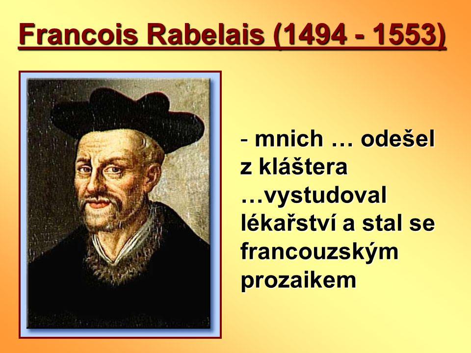 Francois Rabelais (1494 - 1553) - mnich … odešel z kláštera …vystudoval lékařství a stal se francouzským prozaikem