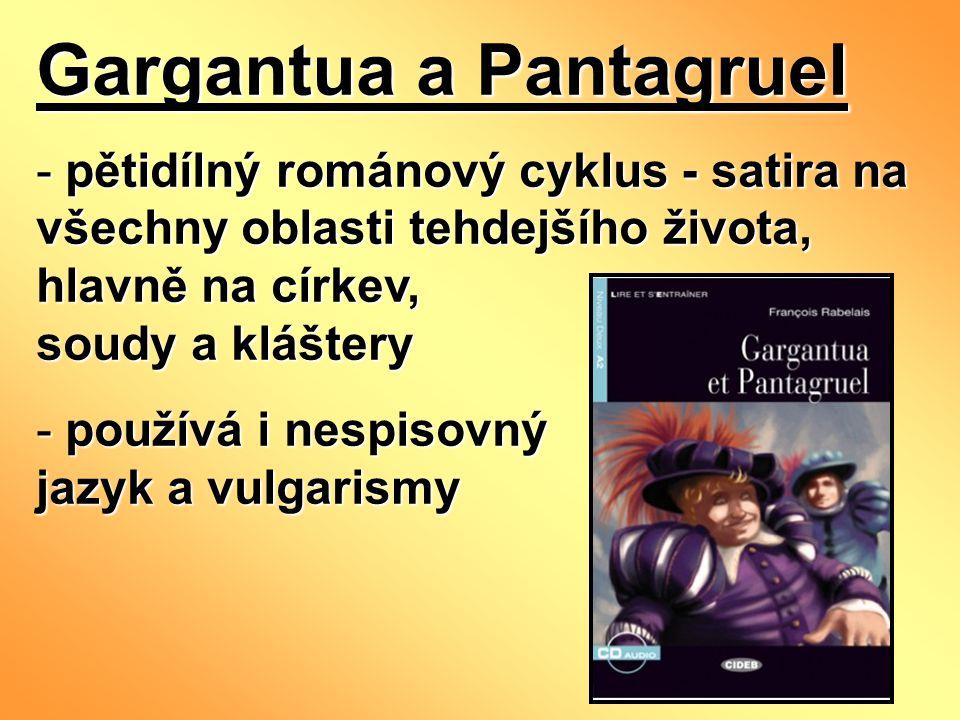 Gargantua a Pantagruel - pětidílný románový cyklus - satira na všechny oblasti tehdejšího života, hlavně na církev, soudy a kláštery - používá i nespisovný jazyk a vulgarismy