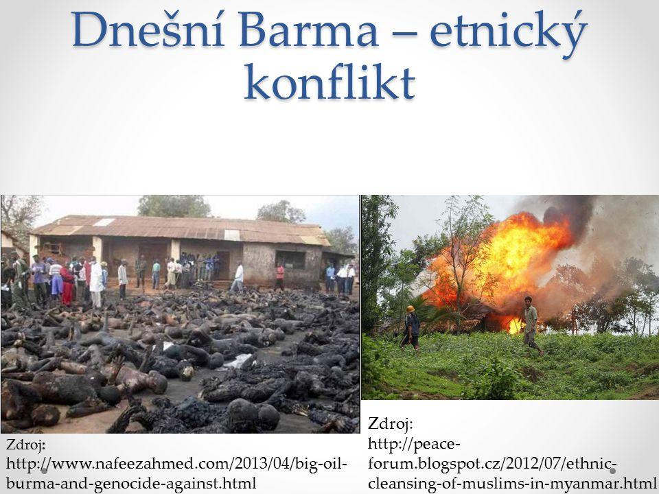 Dnešní Barma – etnický konflikt Zdroj: http://www.nafeezahmed.com/2013/04/big-oil- burma-and-genocide-against.html Zdroj: http://peace- forum.blogspot.cz/2012/07/ethnic- cleansing-of-muslims-in-myanmar.html