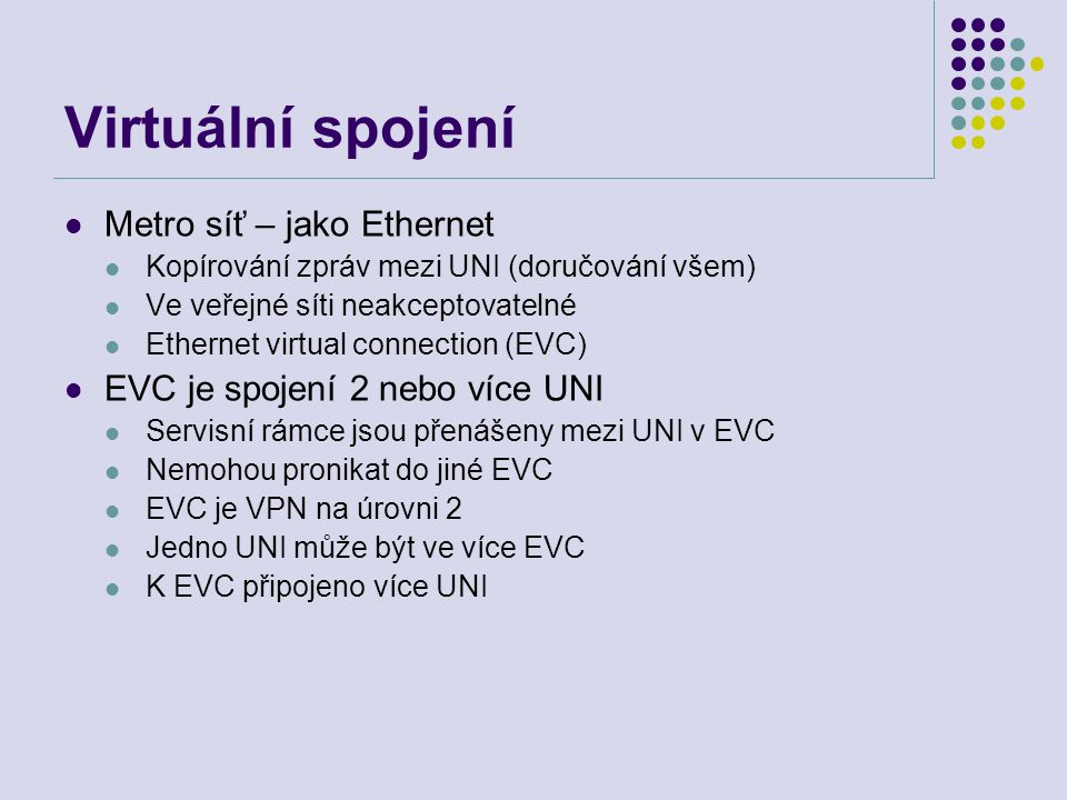Virtuální spojení Metro síť – jako Ethernet Kopírování zpráv mezi UNI (doručování všem) Ve veřejné síti neakceptovatelné Ethernet virtual connection (EVC) EVC je spojení 2 nebo více UNI Servisní rámce jsou přenášeny mezi UNI v EVC Nemohou pronikat do jiné EVC EVC je VPN na úrovni 2 Jedno UNI může být ve více EVC K EVC připojeno více UNI