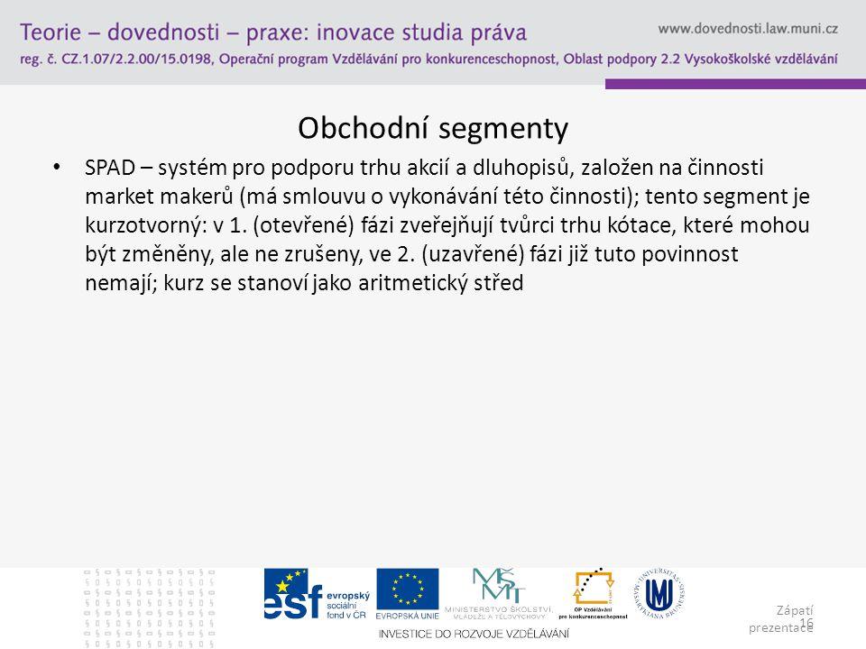 Zápatí prezentace 16 Obchodní segmenty SPAD – systém pro podporu trhu akcií a dluhopisů, založen na činnosti market makerů (má smlouvu o vykonávání té